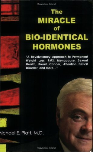 The Miracle of Bio-Identical Hormones: A Revolutionary Approach to Wellness for Men, Women and Children Michael E. Platt