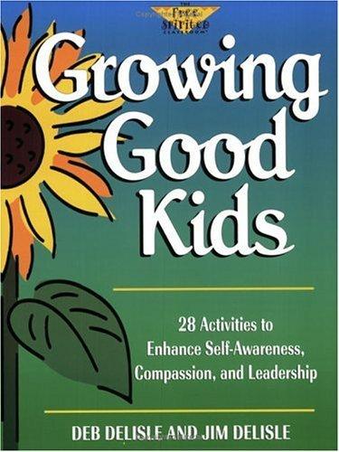 Growing Good Kids: 28 Original Activities to Enhance Self-Awareness, Compassion, and Leadership Deb Delisle
