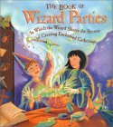 The Book of Wizard Parties: In Which the Wizard Shares the Secrets of Creating Enchanted Gatherings Janice Eaton Kilby