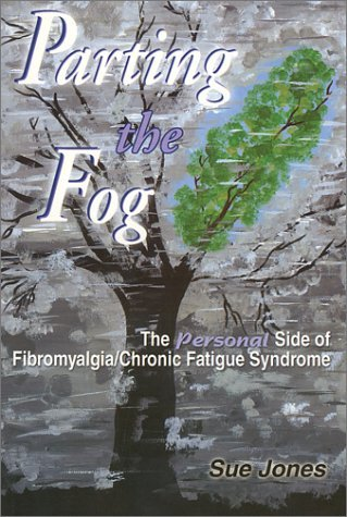 Parting the Fog: The Personal Side of Fibromyalgia/Chronic Fatigue Syndrome  by  Sue Jones