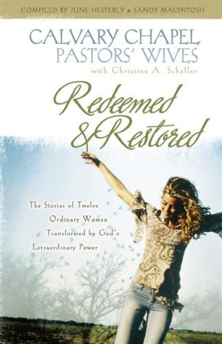 Redeemed and Restored: The Stories of Twelve Ordinary Women Transformed  by  Gods Extraordinary Power: Calvary Chapel Pastors Wives by Christine A. Scheller