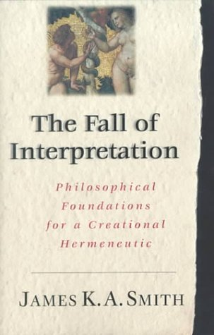 The Fall of the Interpretation: Philosophical Foundations for a Creational Hermeneutic  by  James K.A. Smith