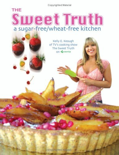 The Sweet Truth: A Sugar Free / Wheat Free Kitchen Kelly Keough