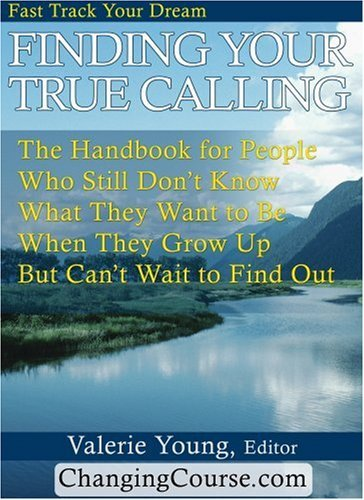 Finding Your True Calling: The Handbook for People Who Still Dont Know What They Want to be When They Grow Up But Cant Wait to Find Out  by  Valerie Young