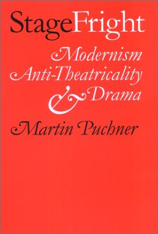Stage Fright: Modernism, Anti-Theatricality, and Drama Martin Puchner