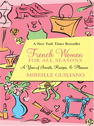 French Women For All Seasons A Year Of Secrets, Recipes, & Pleasure  by  Mireille Guiliano