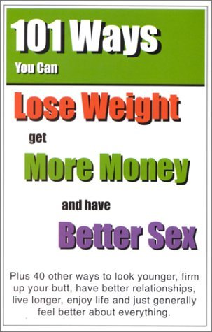 101 Ways You Can Lose Weight, Get More Money, and Have Better Sex: Plus 40 Other Ways to Look Younger, Firm Up Your Butt, Have Better Relationships, E Gary D. Diehl