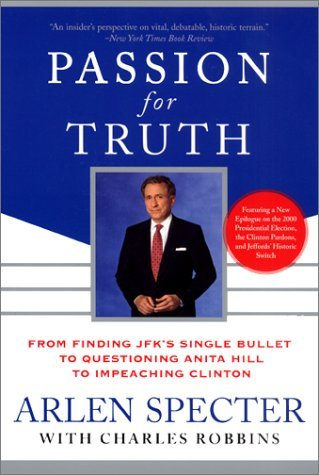 Passion for Truth: From Finding JFKs Single Bullet to Questioning Anita Hill to Impeaching Clinton Arlen Specter