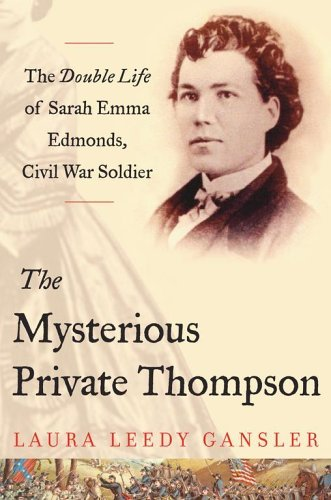 The Mysterious Private Thompson: The Double Life of Sarah Emma Edmonds, Civil War Soldier  by  Laura Leedy Gansler