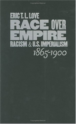 Race Over Empire: Racism and U.S. Imperialism, 1865-1900  by  Eric T. L. Love