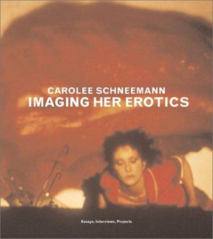 Imaging Her Erotics: Essays, Interviews, Projects Carolee Schneemann