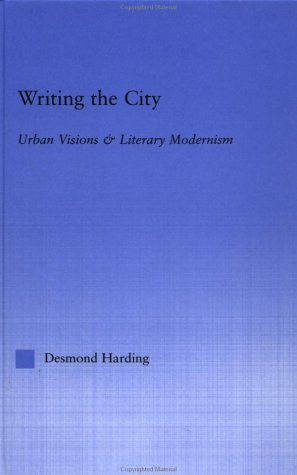 Writing the City: Urban Visions & Literary Modernism  by  Desmond Harding