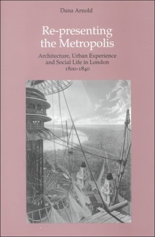 Re-Presenting the Metropolis: Architecture, Urban Experience, and Social Life in London, 1800-1840  by  Dana Arnold