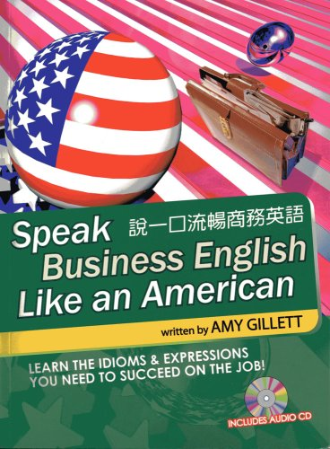 Speak Business English Like an American for Native Chinese Speakers: Learn the Idioms & Expressions You Need to Succeed on the Job! Amy Gillett