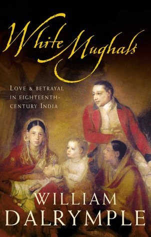 White Mughals: Love And Betrayal In Eighteenth Century India William Dalrymple
