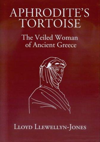Aphrodites Tortoise: The Veiled Woman of Ancient Greece Lloyd Llewellyn-Jones