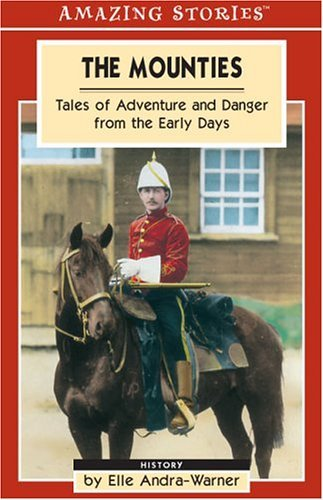 The Mounties: Tales Of Adventure And Danger From The Early Days Elle Andra-Warner