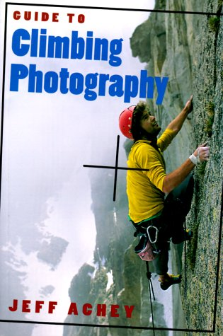 Guide To Climbing Photography  by  Jeff Achey