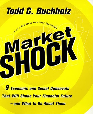 Market Shock: 9 Economic and Social Upheavals That Will Shake Your Financial Future and What to Do about Them Todd G. Buchholz