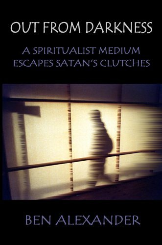 Out from Darkness: A Spiritualist Medium Escapes Satans Clutches  by  Ben Alexander