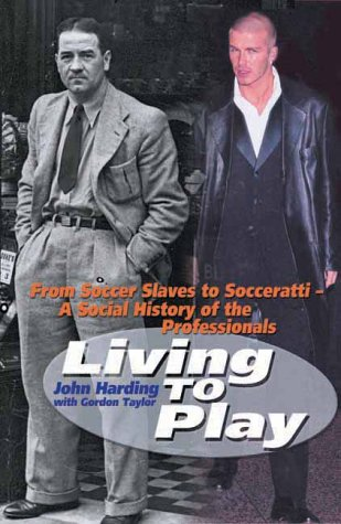 Living To Play: From Soccer Slaves To Socceratti: A Social History Of The Professionals  by  John Harding