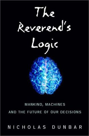 The Reverends Logic: Mankind, Machines, and the Future of Our Decisions Nicholas Dunbar