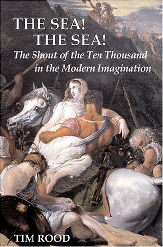 The Sea! the Sea!: The Shout of the Ten Thousand in the Modern Imagination Tim Rood