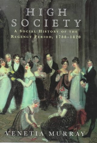 High Society: A Social History of the Regency Period, 1788-1830 Venetia Murray