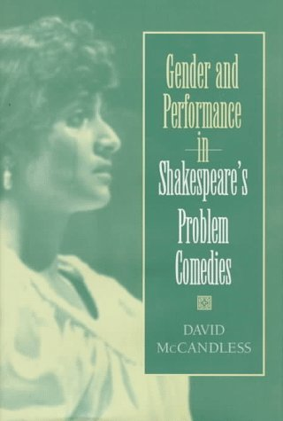 Gender and Performance in Shakespeares Problem Comedies  by  David Foley McCandless