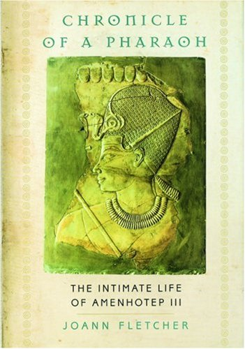 Chronicle of a Pharaoh: The Intimate Life of Amenhotep III  by  Joann Fletcher