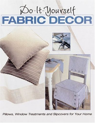 Do-It-Yourself Fabric Decor: Pillows, Window Treatments and Slipcovers for Your Home Creative Publishing International