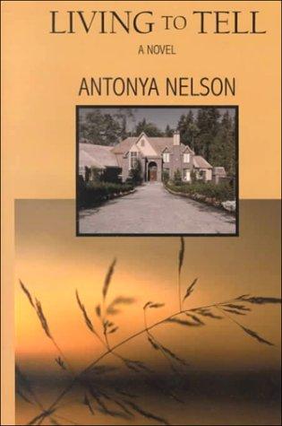 Living to Tell Antonya Nelson