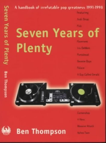 Seven Years of Plenty: A Handbook of Irrefutable Pop Greatness, 1991-1998  by  Ben  Thompson