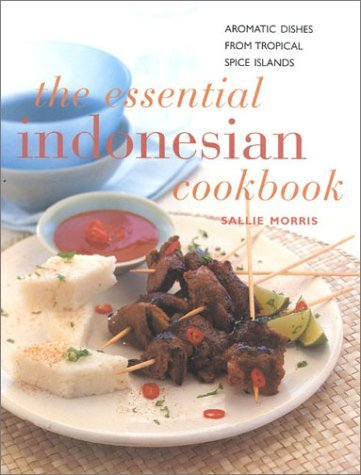 The Essential Indonesian Cookbook: Aromatic Dishes From Tropical Spice Islands Sallie Morris