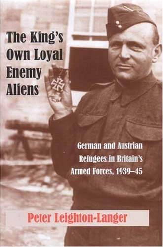 The Kings Own Loyal Enemy Aliens: German and Austrian Refugees in Britains Armed Forces, 1939-45  by  Peter Leighton-Langer