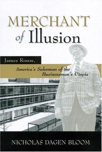 MERCHANT OF ILLUSION: JAMES ROUSE, AMERICAS SALESMAN OF THE BUSINESSMANS UTOPIA Nicholas Dagen Bloom