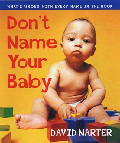 Dont Name Your Baby: Whats Wrong with Every Name in the Book David Narter