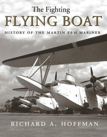 The Fighting Flying Boat: The Martin PBM Mariner Richard Alden Hoffman