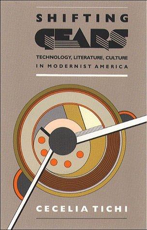 Shifting Gears: Technology, Literature, Culture in Modernist America  by  Cecelia Tichi
