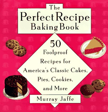 The Perfect Recipe Baking Book: 50 Foolproof Recipes For Americas Classic Cakes, Pies, Cookies, And More  by  Murray Jaffe