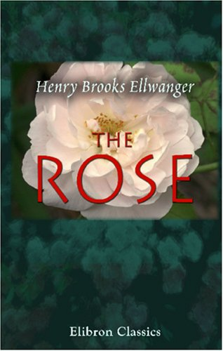 The Rose:  A Treatise On The Cultivation, History, Family Characteristics, Etc., Of The Various Groups Of Roses, With Accurate Descriptions Of The Varieties Now Generally Grown  by  Henry Brooks Ellwanger