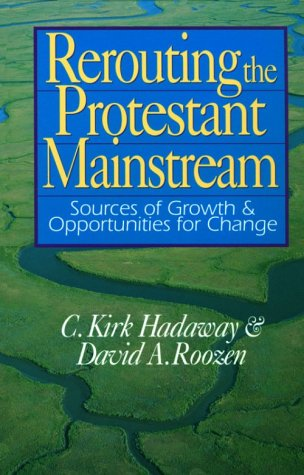 Rerouting The Protestant Mainstream: Sources Of Growth & Opportunities For Change C. Kirk Hadaway