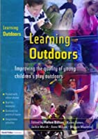 Learning Outdoors: Improving the Quality of Young Childrens Play Outdoors Helen Bilton
