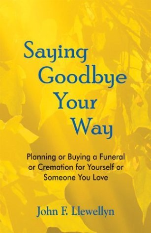 Saying Goodbye Your Way: Planning or Buying a Funeral or Cremation for Yourself or Someone You Love John F. Llewellyn
