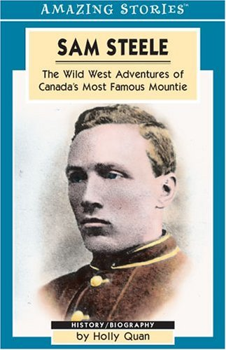 Sam Steele: The Wild West Adventures of Canadas Most Famous Mountie  by  Holly Quan