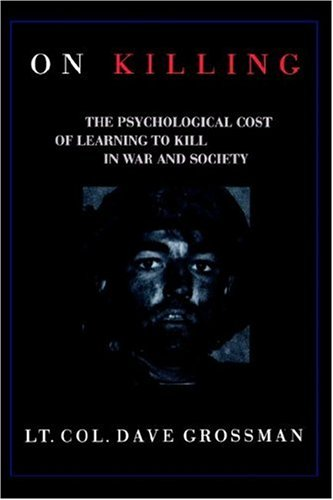 On Killing: The Psychological Cost of Learning to Kill in War and Society  by  Dave Grossman