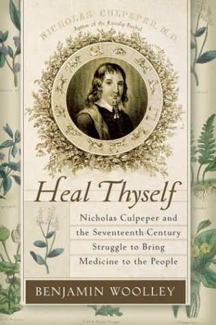 Heal Thyself: Nicholas Culpeper and the Seventeenth-Century Struggle to Bring Medicine to the People  by  Benjamin Woolley