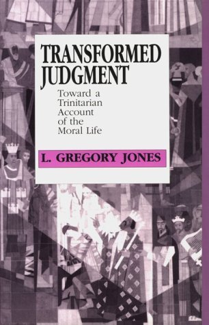 Transformed Judgment: Toward A Trinitarian Account Of The Moral Life  by  L. Gregory Jones