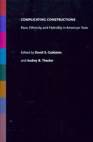 Complicating Constructions: Race, Ethnicity, And Hybridity In American Texts David I. Goldstein