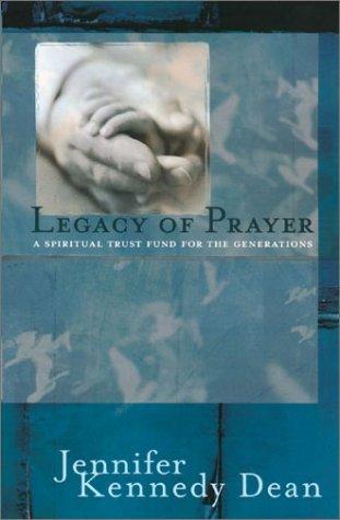Legacy of Prayer: A Spiritual Trust Fund for the Generations Jennifer Kennedy Dean